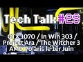 Tech Talk 28 Polaris Et APU Zen Le 1er Juin GTX 1070 Project Ara In Win 303 Live