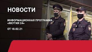 Новостной выпуск в 12:00 от 18.02.21 года. Информационная программа «Якутия 24»