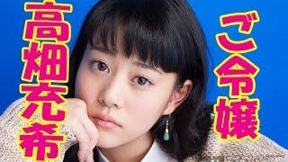 朝ドラ主演女優として今話題の高畑充希ちゃんは、実家が燃焼12億円の...