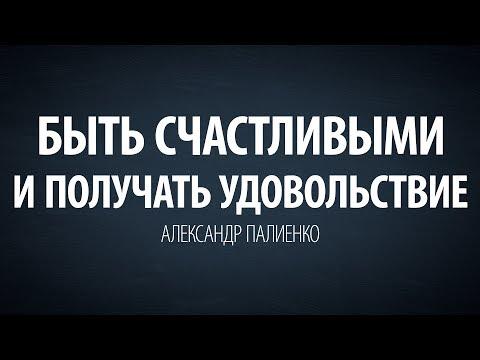 Быть счастливыми и получать удовольствие. Александр Палиенко.