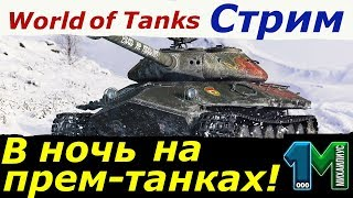 Стрим В ночь на прем-танках!World of Tanks!михаилиус1000