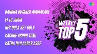 Weekly Top 5   Bandha Dwarer Andhakare   Ei To Jibon   Hey Dola Hey Dola   Kachhe Achho Tumi