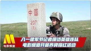 八一建军节记者探访英雄连队 电影频道开展界碑描红活动【中国电影报道 | 20190801】