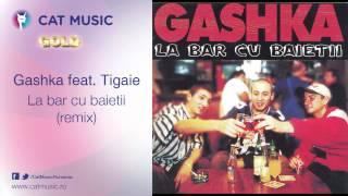 Gashka feat. Tigaie - La bar cu baietii (remix)