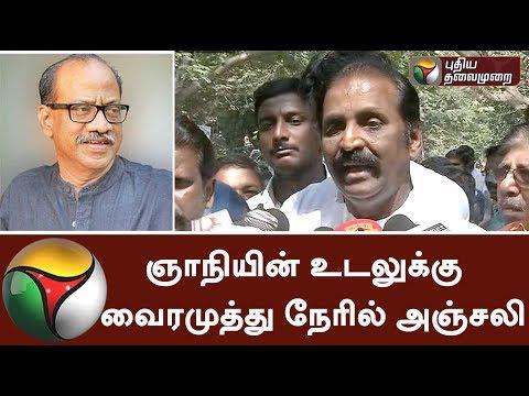 Tamil Poet Vairamuthu Pays Tribute To Writer Gnani   ஞாநியின் உடலுக்கு  வைரமுத்து நேரில் அஞ்சலி