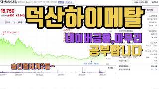 덕산하이메탈 네이버금융,마무리 공부해봅니다.홈페이지,전…