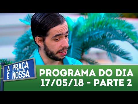 A Praça é Nossa (17/05/18) | Parte 2