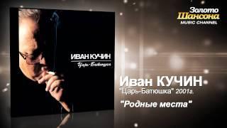 Иван Кучин - Родные места (Audio)