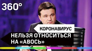 К этому нельзя относиться на «авось»: Губернатор - о коронавирусе в Подмосковье