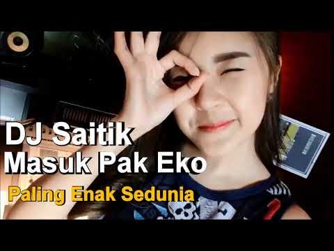DJ SAITIK MASUK PAK EKO ORIGINAL REMIX PALING ENAK SEDUNIA PART2