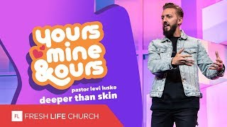 Deeper Than Skin   yours, mine & ours   Pastor Levi Lusko