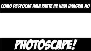 Como desfocar uma parte de uma imagem no Photoscape!