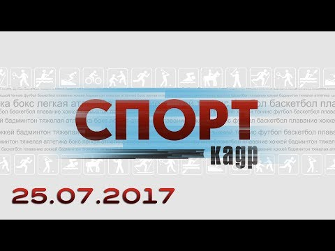Спорт-Кадр, эфир 25.07.2017