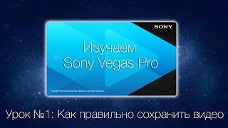 [Обучение] Урок №1: Как правильно сохранить видео в программе Sony Vegas?