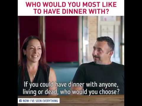Who would you wanna have dinner with the most, in the whole world?