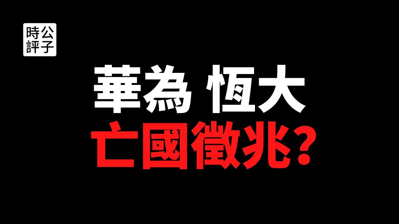 【公子時評】华为祸不单行,恒大命悬一线,亡国征兆初现!中国的科技、地产两大产业,全部要完蛋?