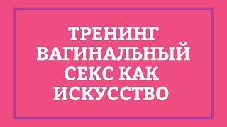 ВАГИНАЛЬНЫЙ СЕКС КАК ИСКУССТВО – Тренинг [Secrets Center]