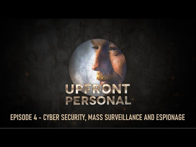 Upfront and Personal - Episode 4 - Cyber Security, Mass Surveillance and Espionage