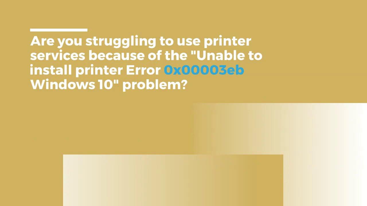 Unable to install printer Error 0x00003eb Windows 10.