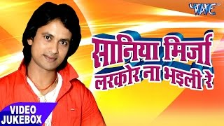 सानिया मिर्ज़ा लरकोर ना भईली - Video JukeBOX - Rajesh Chakarwarty - Bhojpuri Hit Songs 2017 new