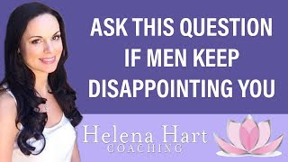 Ask THIS Question If Men Keep Disappointing You (Or You