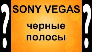 Как избавиться от черных полос в Sony Vegas. Черные полосы в видео - убираем Сони Вегасом