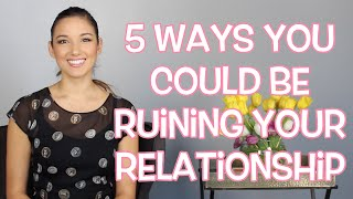 5 Ways You Could Be Ruining a Relationship
