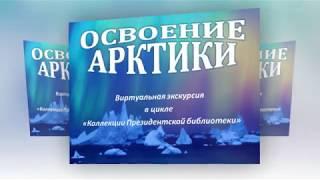 Освоение Арктики. Виртуальная экскурсия  в цикле «Коллекции Президентской библиотеки»