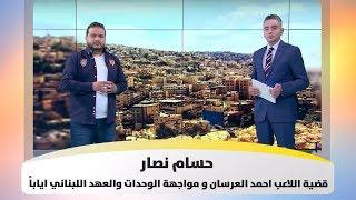 حسام نصار - قضية اللاعب احمد العرسان و مواجهة الوحدات والعهد اللبناني اياباً