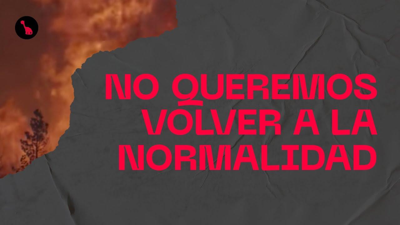 No queremos volver a la normalidad.