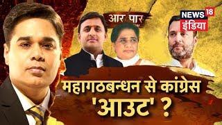 महागठबन्धन से कांग्रेस 'आउट' ? | Aar Paar | Akhilesh Ke Gathbandhan Se Rahul Out | News18 India