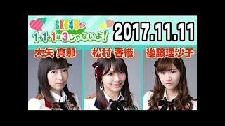 2017.11.11 SKE48 1+1+1は3じゃないよ! 【大矢真那・松村香織・後藤理沙子】.