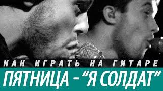 """Разбор и аккорды песни """"Я СОЛДАТ"""" - ПЯТНИЦА"""