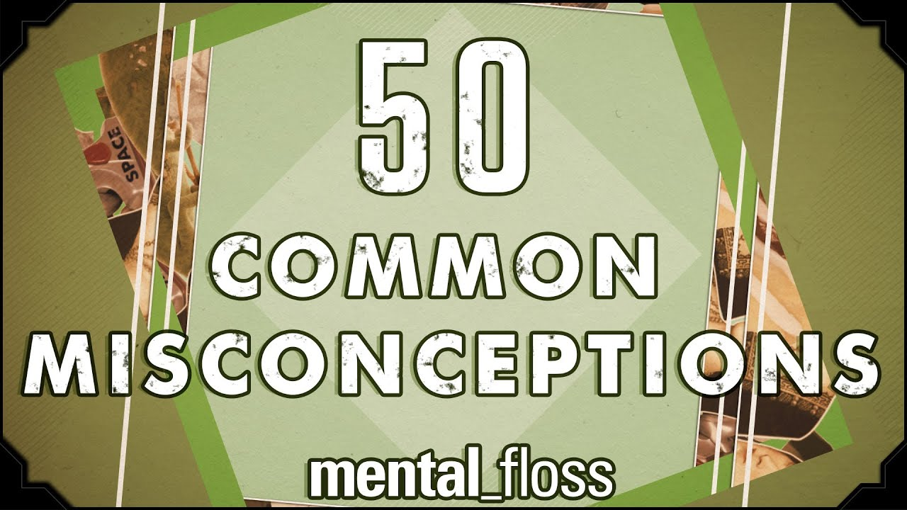 50 Common Misconceptions Mental Floss On Youtube Ep 1