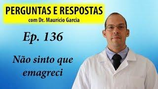 Não sinto que emagreci - Perguntas e Respostas com Dr Mauricio Garcia ep 136