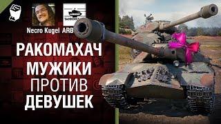Мужики против Девушек - Ракомахач №7 - от iArbuzny, Necro Kugel и TheGun [World of Tanks]