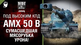 AMX 50B - Сумасшедшая Мясорубка УРОНА! - Под высоким КПД №68 - от Johniq [World of Tanks]