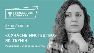 Аліса Ложкіна | «Сучасне мистецтво» як термін. Українське сучасне мистецтво