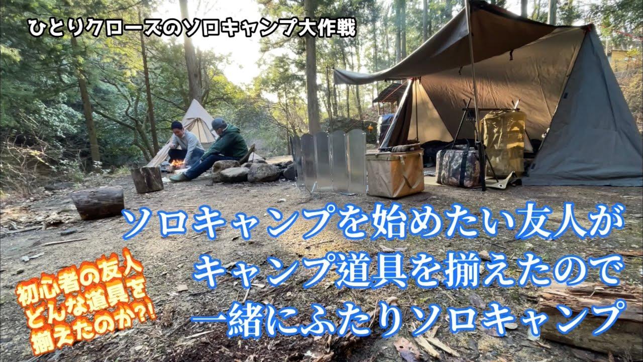 ひとりクローズのソロキャンプ大作戦 ソロキャンプを始めたい友人がキャンプ道具を揃えたので一緒にふたりソロキャンプ★