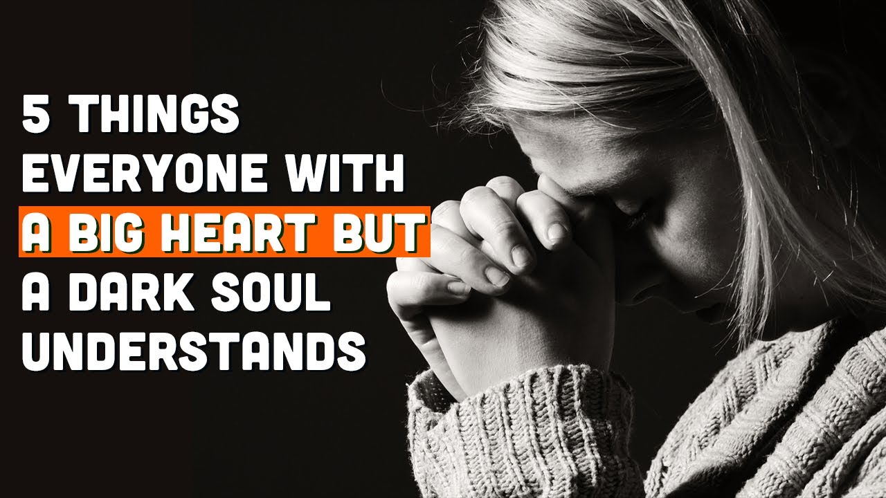 5 Things Everyone With A Big Heart But A Dark Soul Understands