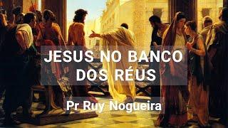 JESUS NO BANCO DOS RÉUS - Pr Ruy Nogueira
