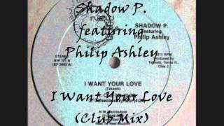 Shadow P featuring Philip Ashley - I Want Your Love (Club Mix)
