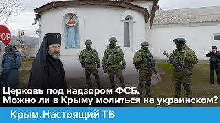 Церковь под надзором ФСБ. Можно ли в Крыму молиться на украинском?   Крым.Настоящий