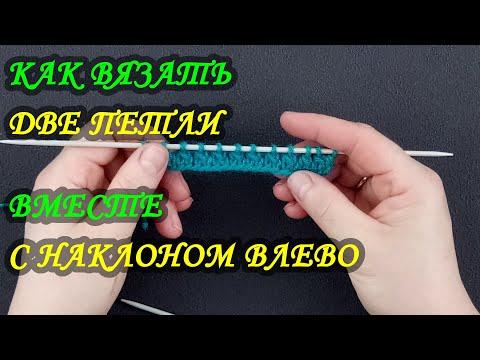 Как вязать две петли вместе с наклоном влево. Вязание для начинающих.
