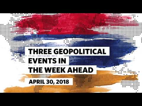 Three Geopolitical Events in the Week Ahead • April 30, 2018