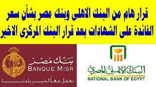 قرار هام من البنك الاهلى وبنك مصر بشأن سعر الفائدة على الشهادات بعد قرار البنك المركزى الاخير