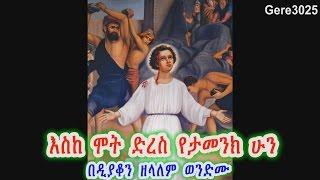 እስከ ሞት ድረስ የታመንክ ሁን - Deacon Zelalem Wondimu (በዲያቆን ዘላለም ወንድሙ)
