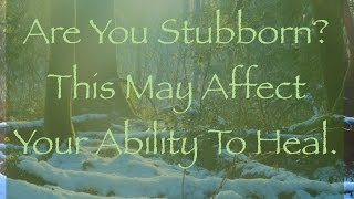 Are You Stubborn? This May Hinder Your Happiness and Healing