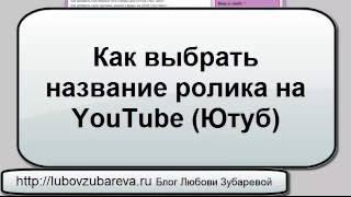Как выбрать название ролика на YouTube Ютуб Любовь Зубарева