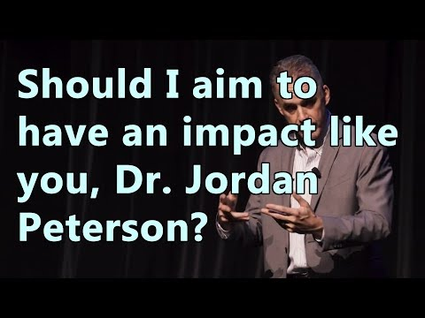 Should I aim to have an impact like you, Dr. Jordan Peterson?